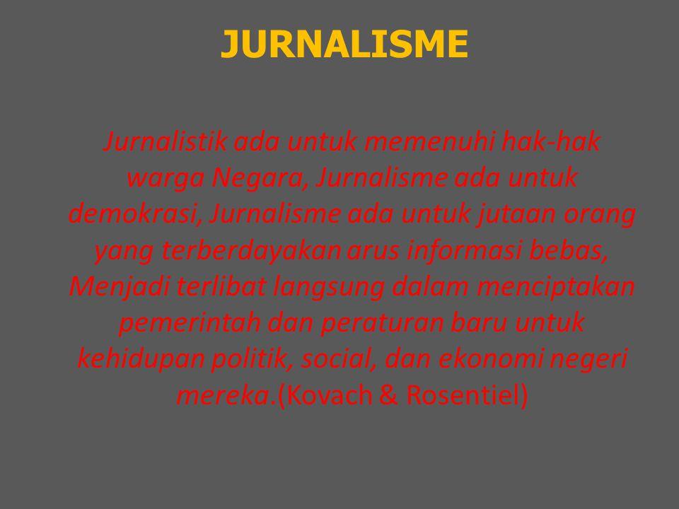 JURNALISME Jurnalistik ada untuk memenuhi hak-hak warga Negara, Jurnalisme ada untuk demokrasi, Jurnalisme ada untuk jutaan orang yang terberdayakan arus informasi bebas, Menjadi terlibat langsung dalam menciptakan pemerintah dan peraturan baru untuk kehidupan politik, social, dan ekonomi negeri mereka.(Kovach & Rosentiel)