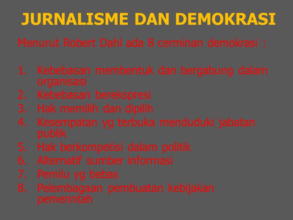 JURNALISME DAN DEMOKRASI Menurut Robert Dahl ada 8 cerminan demokrasi : 1.Kebebasan membentuk dan bergabung dalam organisasi 2.Kebebasan berekspresi 3