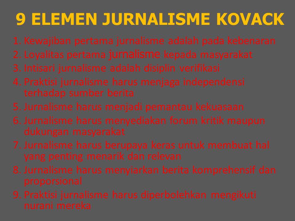 9 ELEMEN JURNALISME KOVACK 1.Kewajiban pertama jurnalisme adalah pada kebenaran 2.Loyalitas pertama jurnalisme kepada masyarakat 3.Intisari jurnalisme