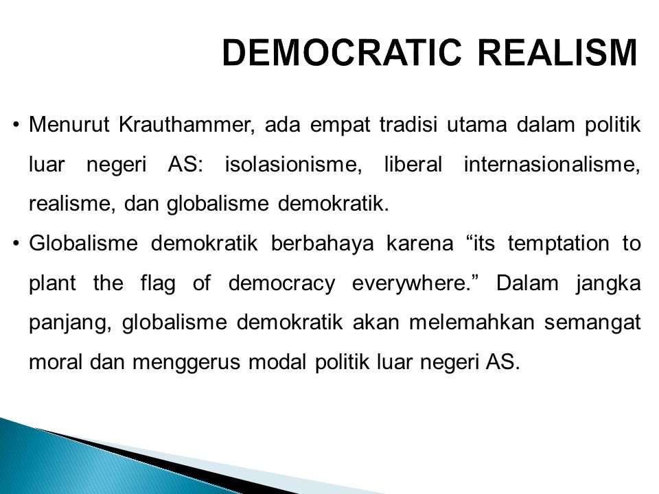 Krauthammer merekomendasikan 'realisme demokratik', yang tepat sasaran, terpusat, dan terbatas, yang intervenes not everywhere that freedom is threatened but only where it counts – in those regions where the defense or advancement of freedom is critical to success in the larger war against the existential enemy.