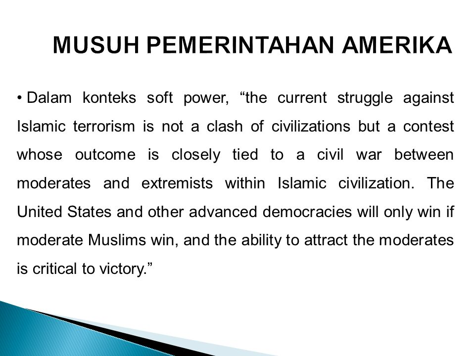 "Dalam konteks soft power, ""the current struggle against Islamic terrorism is not a clash of civilizations but a contest whose outcome is closely tied"