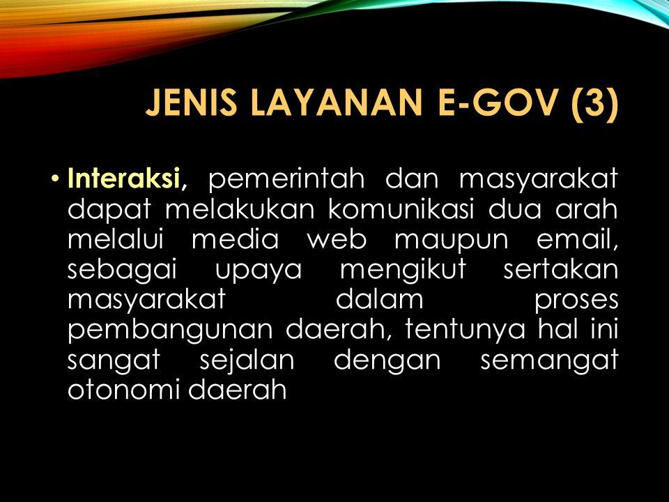 JENIS LAYANAN E-GOV (3) Interaksi, pemerintah dan masyarakat dapat melakukan komunikasi dua arah melalui media web maupun email, sebagai upaya mengiku