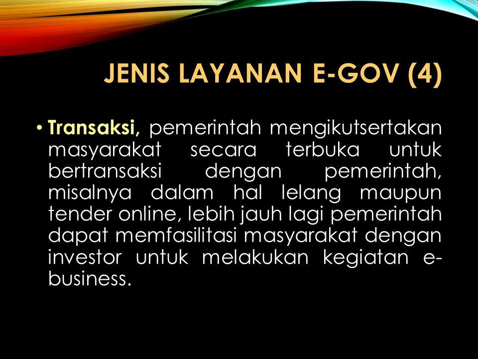 JENIS LAYANAN E-GOV (4) Transaksi, pemerintah mengikutsertakan masyarakat secara terbuka untuk bertransaksi dengan pemerintah, misalnya dalam hal lela