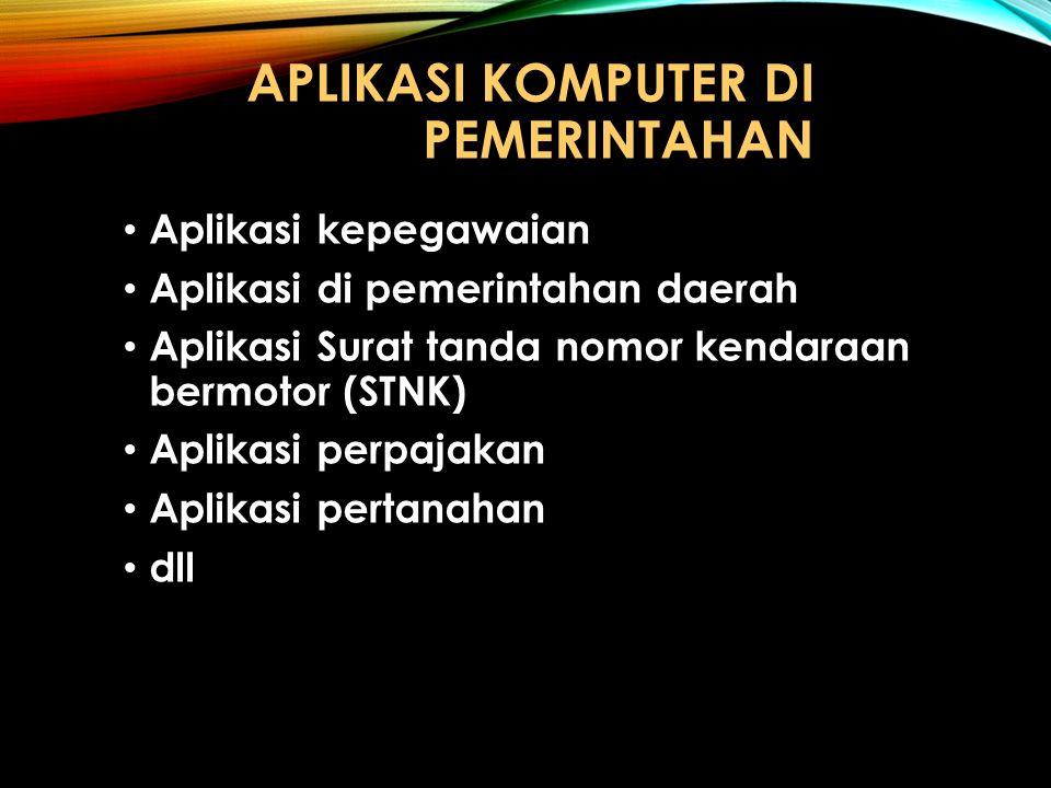 APLIKASI KOMPUTER DI PEMERINTAHAN Aplikasi kepegawaian Aplikasi di pemerintahan daerah Aplikasi Surat tanda nomor kendaraan bermotor (STNK) Aplikasi p