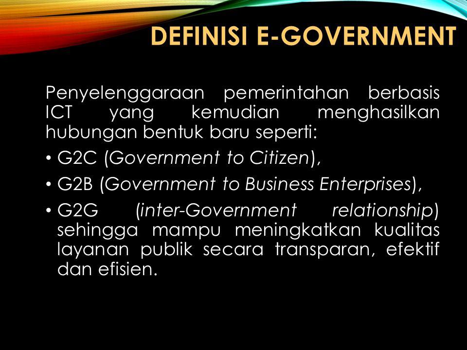 DEFINISI E-GOVERNMENT Penyelenggaraan pemerintahan berbasis ICT yang kemudian menghasilkan hubungan bentuk baru seperti: G2C (Government to Citizen),