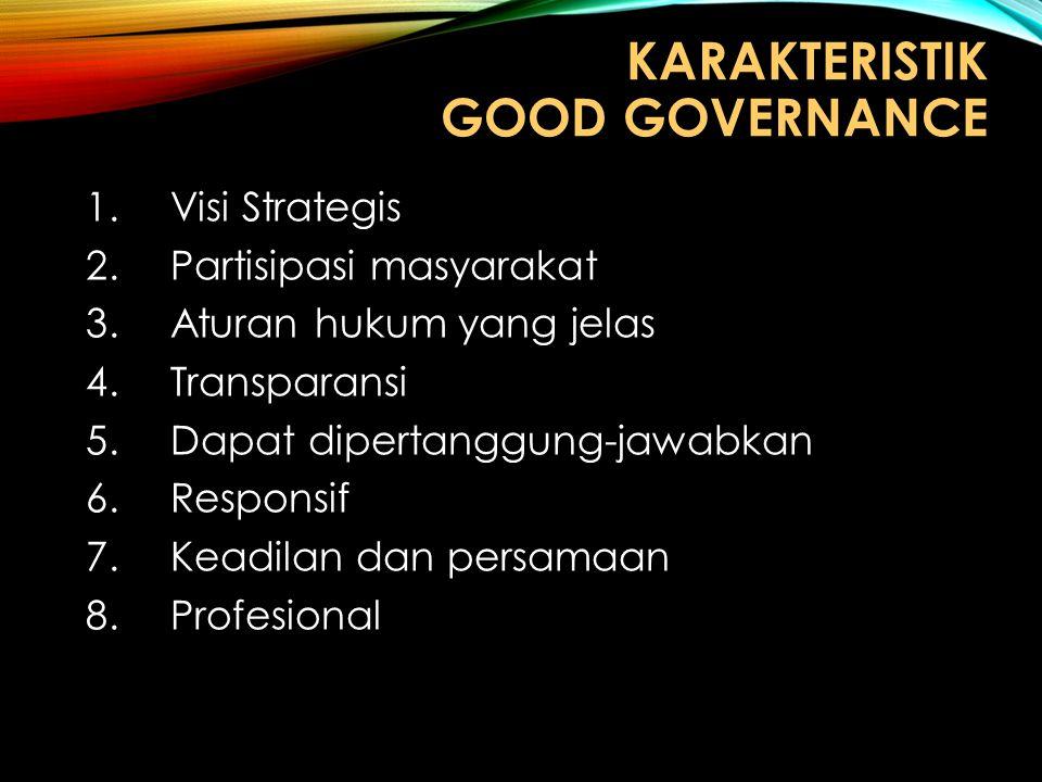 KARAKTERISTIK GOOD GOVERNANCE 1.Visi Strategis 2.Partisipasi masyarakat 3.Aturan hukum yang jelas 4.Transparansi 5.Dapat dipertanggung-jawabkan 6.Resp