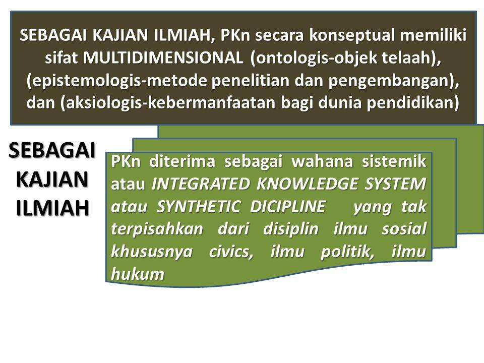 SEBAGAI KAJIAN ILMIAH, PKn secara konseptual memiliki sifat MULTIDIMENSIONAL (ontologis-objek telaah), (epistemologis-metode penelitian dan pengembangan), dan (aksiologis-kebermanfaatan bagi dunia pendidikan) PKn diterima sebagai wahana sistemik atau INTEGRATED KNOWLEDGE SYSTEM atau SYNTHETIC DICIPLINE yang tak terpisahkan dari disiplin ilmu sosial khususnya civics, ilmu politik, ilmu hukum SEBAGAIKAJIANILMIAH