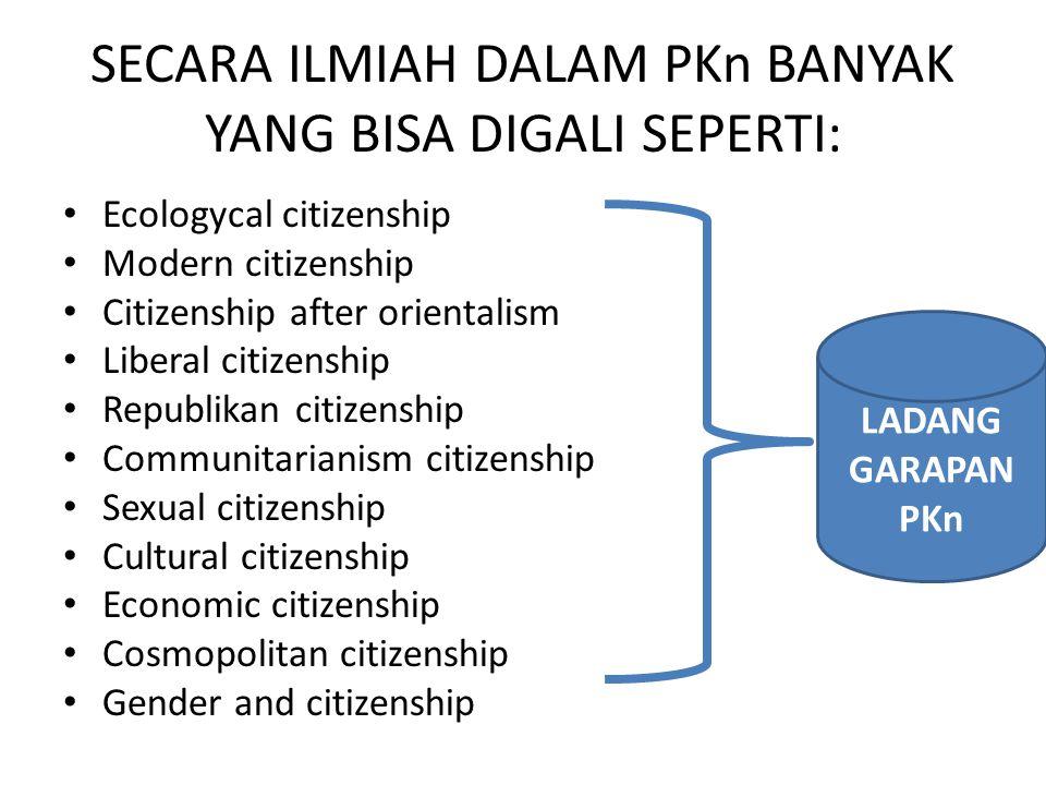 SECARA ILMIAH DALAM PKn BANYAK YANG BISA DIGALI SEPERTI: Ecologycal citizenship Modern citizenship Citizenship after orientalism Liberal citizenship R