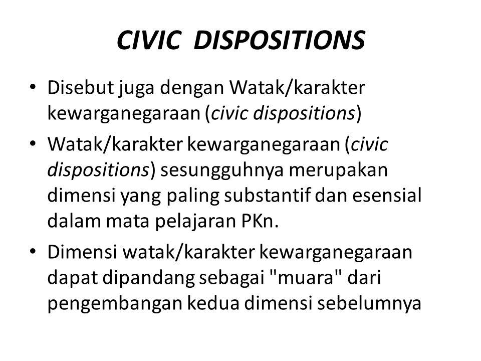CIVIC DISPOSITIONS Disebut juga dengan Watak/karakter kewarganegaraan (civic dispositions) Watak/karakter kewarganegaraan (civic dispositions) sesungguhnya merupakan dimensi yang paling substantif dan esensial dalam mata pelajaran PKn.