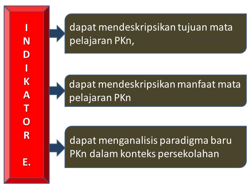 INDIKATORE. dapat mendeskripsikan tujuan mata pelajaran PKn, dapat mendeskripsikan manfaat mata pelajaran PKn dapat menganalisis paradigma baru PKn da