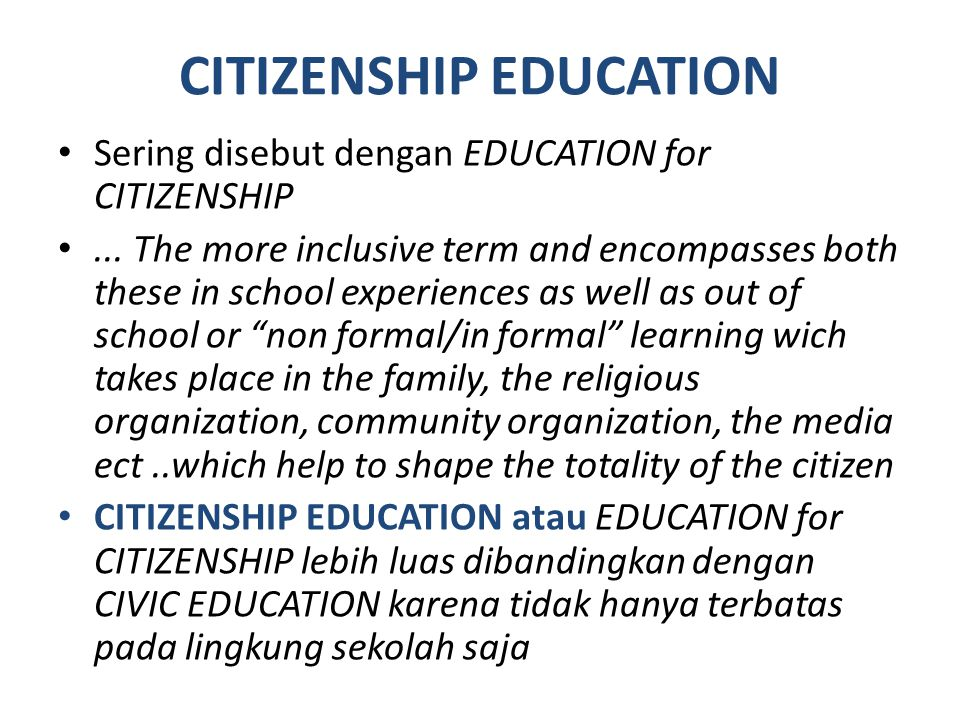 CITIZENSHIP EDUCATION Sering disebut dengan EDUCATION for CITIZENSHIP... The more inclusive term and encompasses both these in school experiences as w