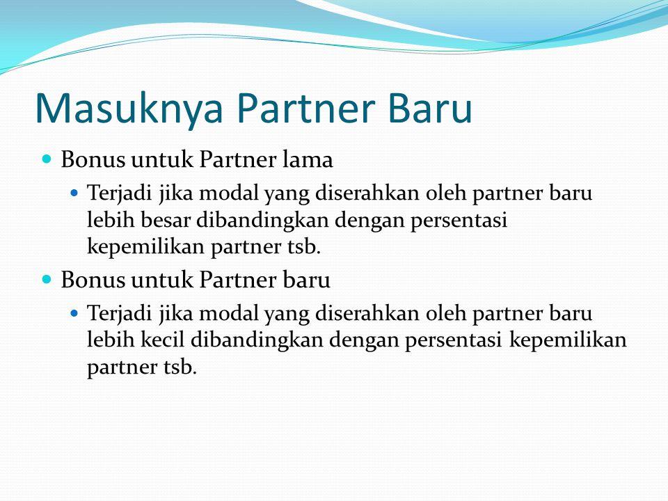 Masuknya Partner Baru Bonus untuk Partner lama Terjadi jika modal yang diserahkan oleh partner baru lebih besar dibandingkan dengan persentasi kepemilikan partner tsb.