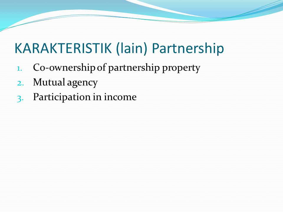 KARAKTERISTIK (lain) Partnership 1. Co-ownership of partnership property 2. Mutual agency 3. Participation in income