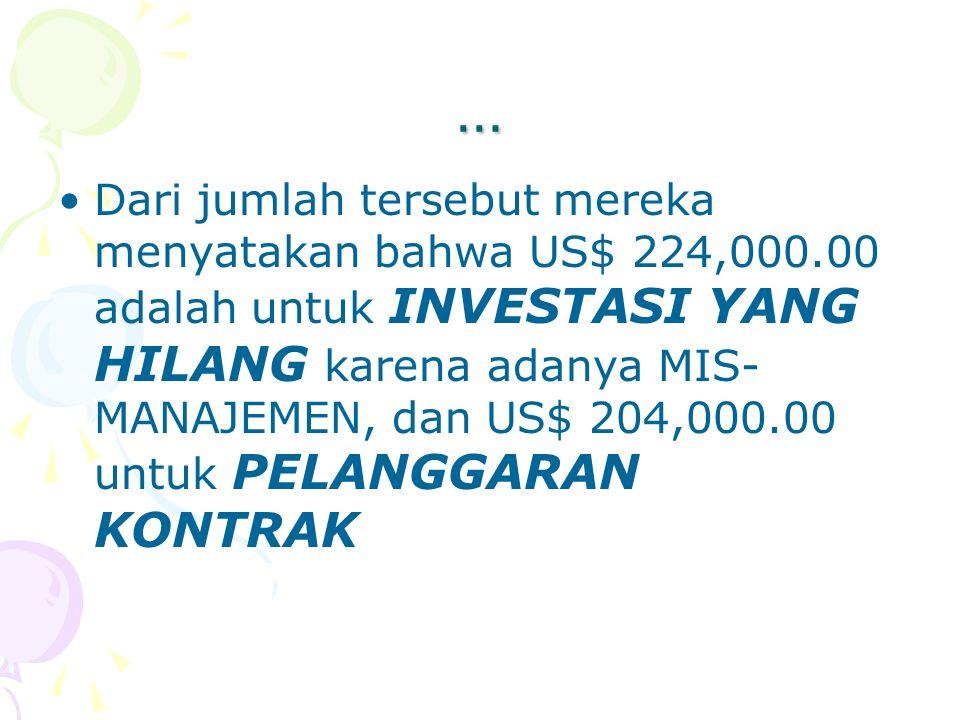 … Dari jumlah tersebut mereka menyatakan bahwa US$ 224,000.00 adalah untuk INVESTASI YANG HILANG karena adanya MIS- MANAJEMEN, dan US$ 204,000.00 untu