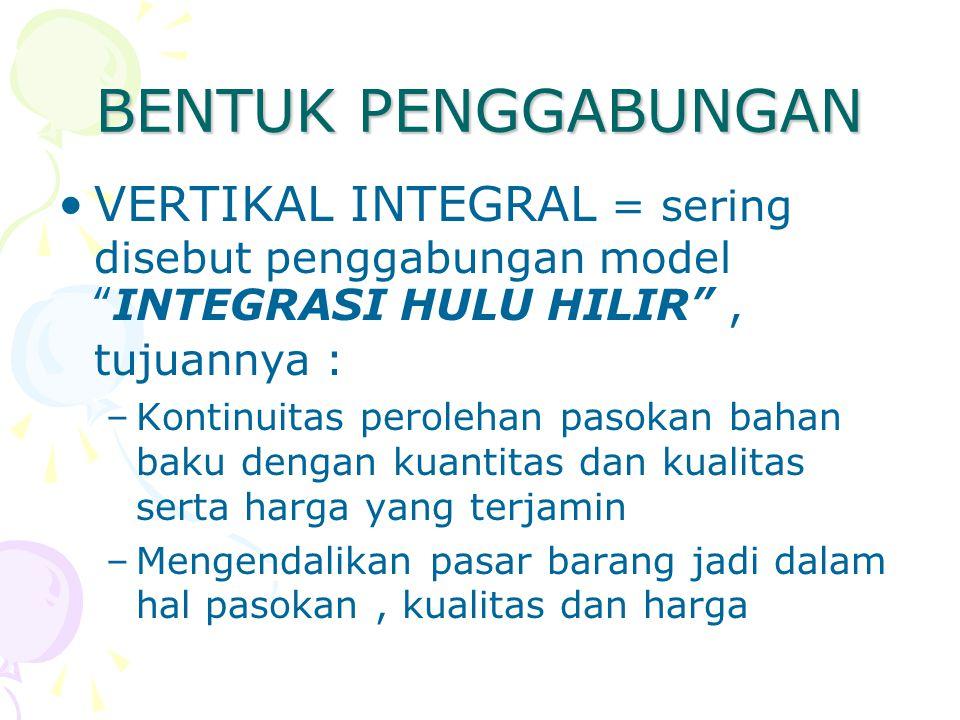 """BENTUK PENGGABUNGAN VERTIKAL INTEGRAL = sering disebut penggabungan model """" INTEGRASI HULU HILIR """", tujuannya : –Kontinuitas perolehan pasokan bahan b"""