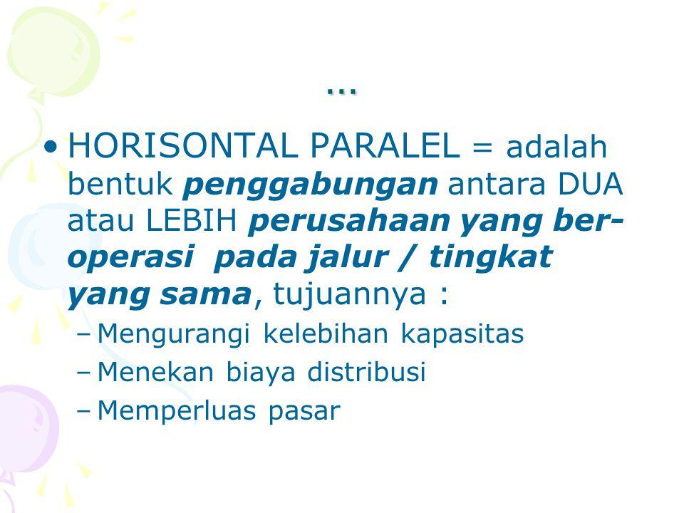 … HORISONTAL PARALEL = adalah bentuk penggabungan antara DUA atau LEBIH perusahaan yang ber- operasi pada jalur / tingkat yang sama, tujuannya : –Meng
