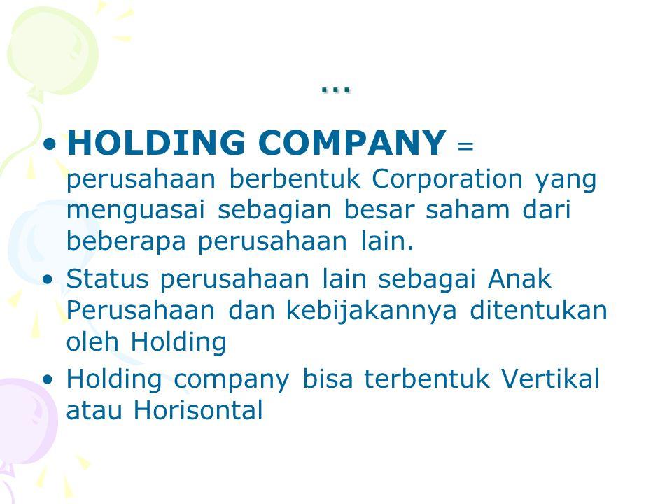 … HOLDING COMPANY = perusahaan berbentuk Corporation yang menguasai sebagian besar saham dari beberapa perusahaan lain. Status perusahaan lain sebagai