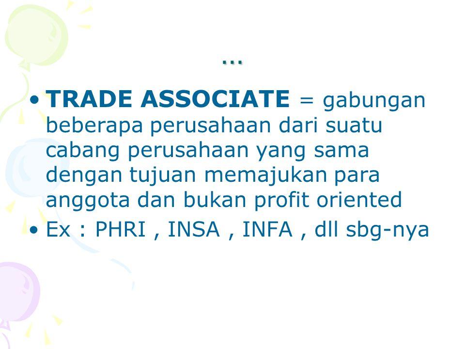 … TRADE ASSOCIATE = gabungan beberapa perusahaan dari suatu cabang perusahaan yang sama dengan tujuan memajukan para anggota dan bukan profit oriented
