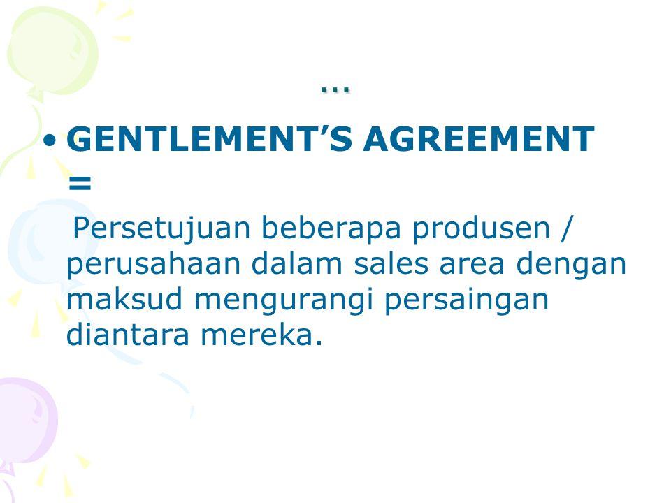 … GENTLEMENT ' S AGREEMENT = Persetujuan beberapa produsen / perusahaan dalam sales area dengan maksud mengurangi persaingan diantara mereka.