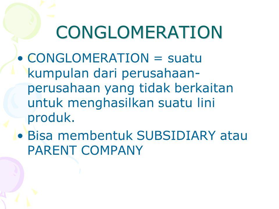 CONGLOMERATION CONGLOMERATION = suatu kumpulan dari perusahaan- perusahaan yang tidak berkaitan untuk menghasilkan suatu lini produk. Bisa membentuk S