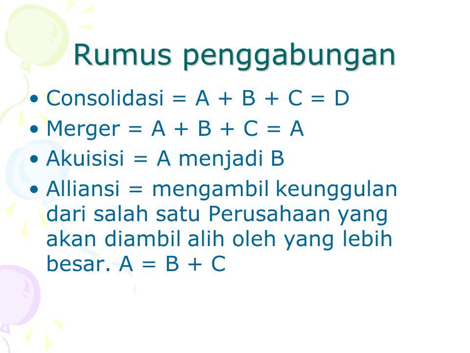 Rumus penggabungan Consolidasi = A + B + C = D Merger = A + B + C = A Akuisisi = A menjadi B Alliansi = mengambil keunggulan dari salah satu Perusahaa