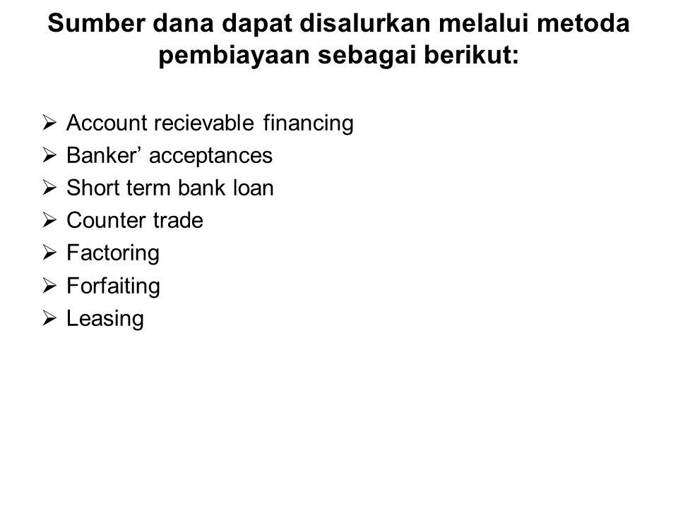 Sumber dana dapat disalurkan melalui metoda pembiayaan sebagai berikut:  Account recievable financing  Banker' acceptances  Short term bank loan  Counter trade  Factoring  Forfaiting  Leasing