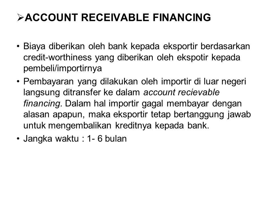  ACCOUNT RECEIVABLE FINANCING Biaya diberikan oleh bank kepada eksportir berdasarkan credit-worthiness yang diberikan oleh ekspotir kepada pembeli/importirnya Pembayaran yang dilakukan oleh importir di luar negeri langsung ditransfer ke dalam account recievable financing.