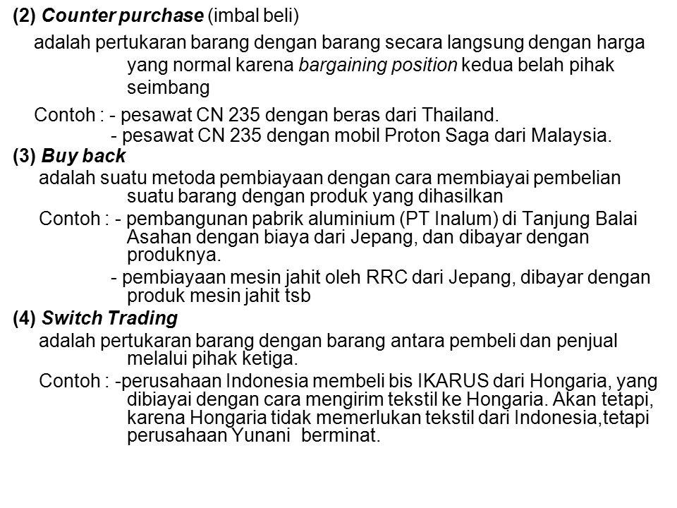 (2) Counter purchase (imbal beli) adalah pertukaran barang dengan barang secara langsung dengan harga yang normal karena bargaining position kedua belah pihak seimbang Contoh : - pesawat CN 235 dengan beras dari Thailand.