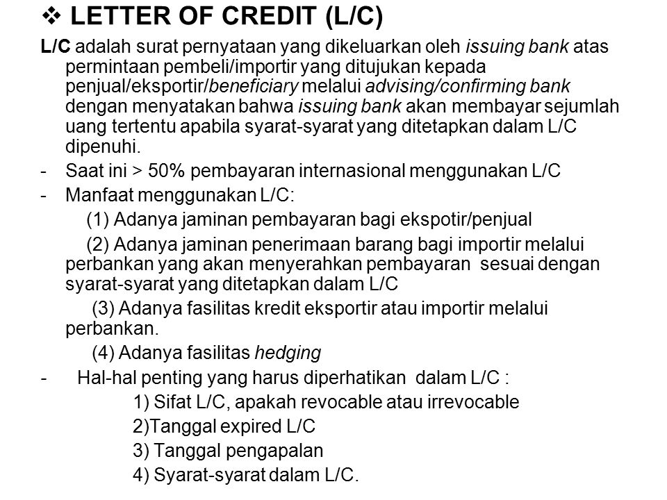  LETTER OF CREDIT (L/C) L/C adalah surat pernyataan yang dikeluarkan oleh issuing bank atas permintaan pembeli/importir yang ditujukan kepada penjual/eksportir/beneficiary melalui advising/confirming bank dengan menyatakan bahwa issuing bank akan membayar sejumlah uang tertentu apabila syarat-syarat yang ditetapkan dalam L/C dipenuhi.