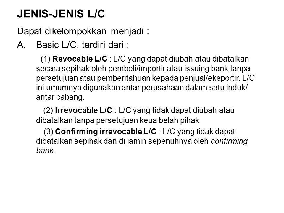 JENIS-JENIS L/C Dapat dikelompokkan menjadi : A.Basic L/C, terdiri dari : (1) Revocable L/C : L/C yang dapat diubah atau dibatalkan secara sepihak oleh pembeli/importir atau issuing bank tanpa persetujuan atau pemberitahuan kepada penjual/eksportir.