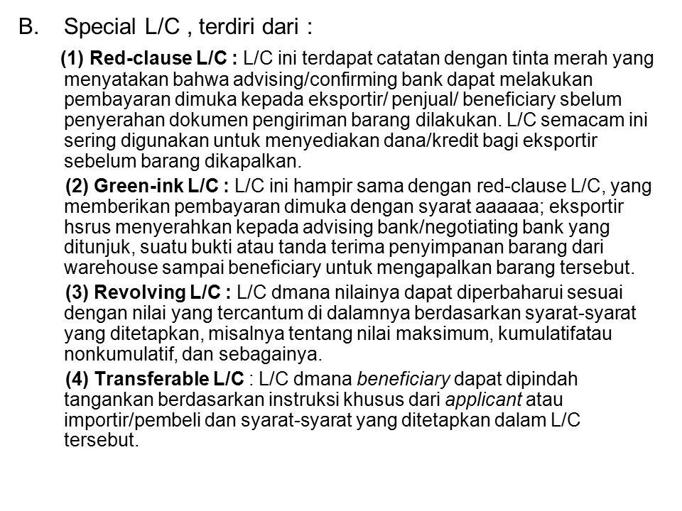 B.Special L/C, terdiri dari : (1) Red-clause L/C : L/C ini terdapat catatan dengan tinta merah yang menyatakan bahwa advising/confirming bank dapat melakukan pembayaran dimuka kepada eksportir/ penjual/ beneficiary sbelum penyerahan dokumen pengiriman barang dilakukan.