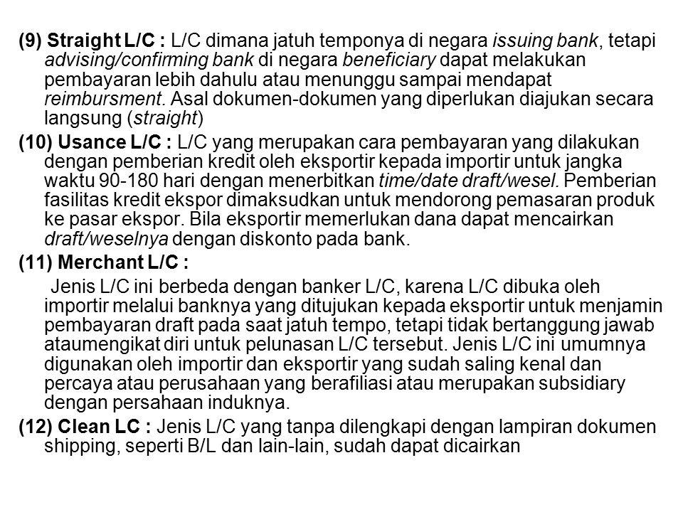 (9) Straight L/C : L/C dimana jatuh temponya di negara issuing bank, tetapi advising/confirming bank di negara beneficiary dapat melakukan pembayaran lebih dahulu atau menunggu sampai mendapat reimbursment.