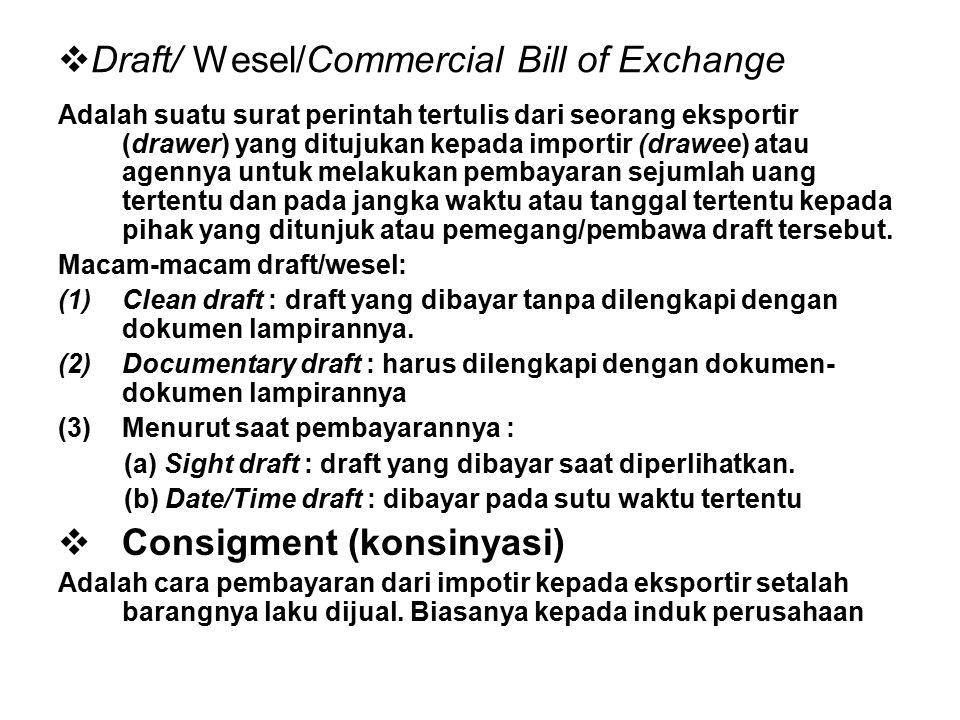 Draft/ Wesel/Commercial Bill of Exchange Adalah suatu surat perintah tertulis dari seorang eksportir (drawer) yang ditujukan kepada importir (drawee) atau agennya untuk melakukan pembayaran sejumlah uang tertentu dan pada jangka waktu atau tanggal tertentu kepada pihak yang ditunjuk atau pemegang/pembawa draft tersebut.