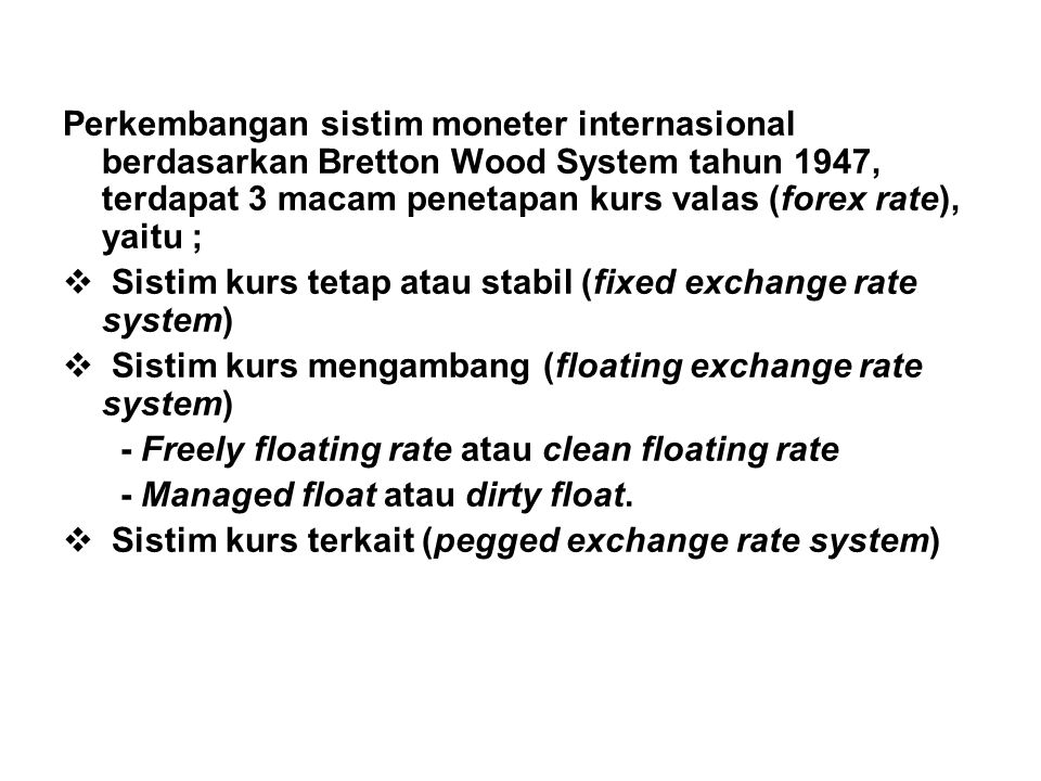 Perkembangan sistim moneter internasional berdasarkan Bretton Wood System tahun 1947, terdapat 3 macam penetapan kurs valas (forex rate), yaitu ;  Sistim kurs tetap atau stabil (fixed exchange rate system)  Sistim kurs mengambang (floating exchange rate system) - Freely floating rate atau clean floating rate - Managed float atau dirty float.