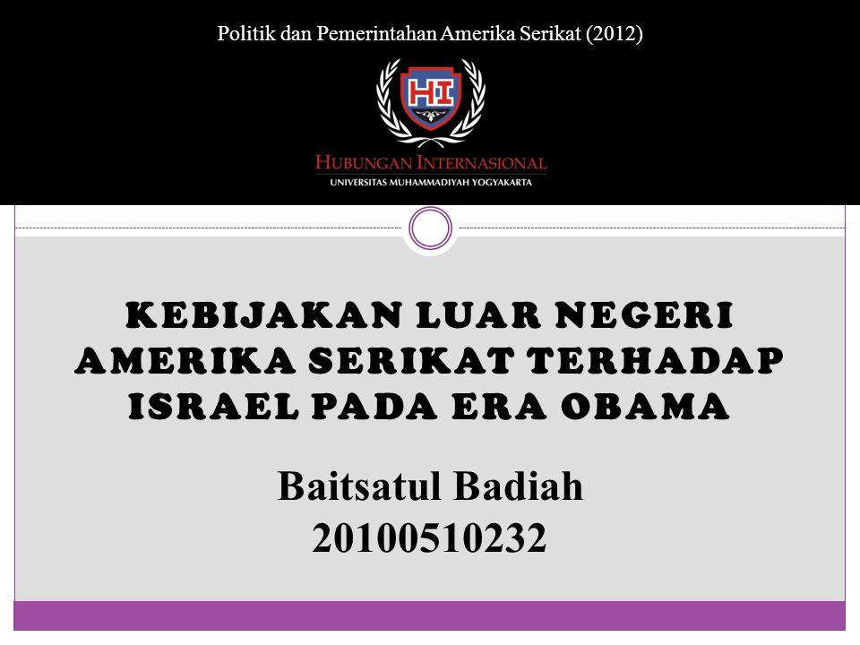 KEBIJAKAN LUAR NEGERI AMERIKA SERIKAT TERHADAP ISRAEL PADA ERA OBAMA Baitsatul Badiah 20100510232 Politik dan Pemerintahan Amerika Serikat (2012)