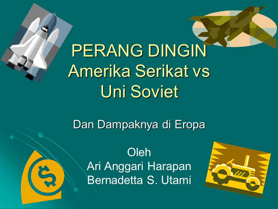 PERANG DINGIN Amerika Serikat vs Uni Soviet Dan Dampaknya di Eropa Oleh Ari Anggari Harapan Bernadetta S. Utami