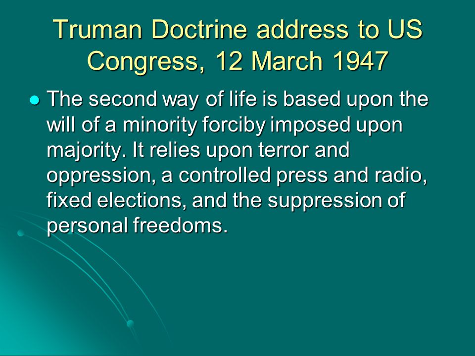 Truman Doctrine address to US Congress, 12 March 1947 The second way of life is based upon the will of a minority forciby imposed upon majority. It re