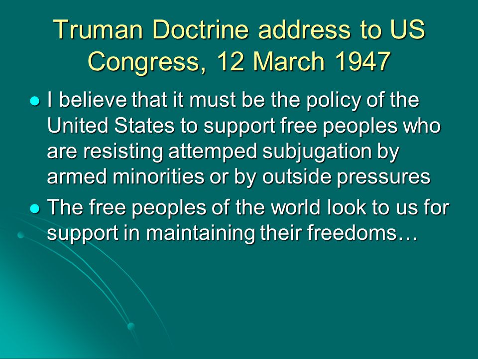 Truman Doctrine address to US Congress, 12 March 1947 I believe that it must be the policy of the United States to support free peoples who are resist