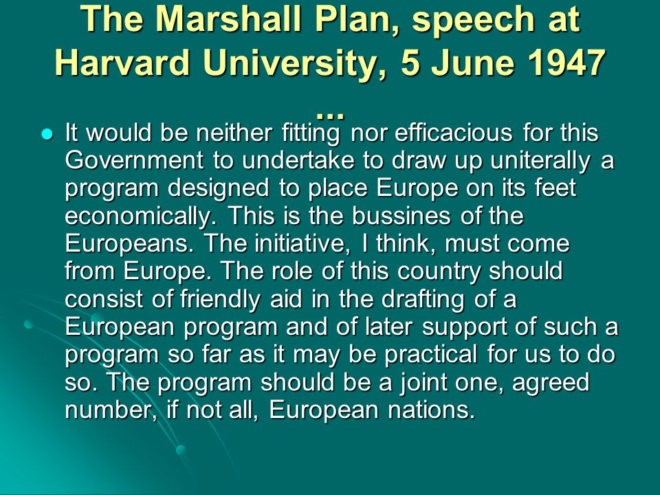 The Marshall Plan, speech at Harvard University, 5 June 1947... It would be neither fitting nor efficacious for this Government to undertake to draw u