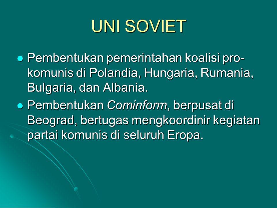 UNI SOVIET Pembentukan pemerintahan koalisi pro- komunis di Polandia, Hungaria, Rumania, Bulgaria, dan Albania. Pembentukan pemerintahan koalisi pro-