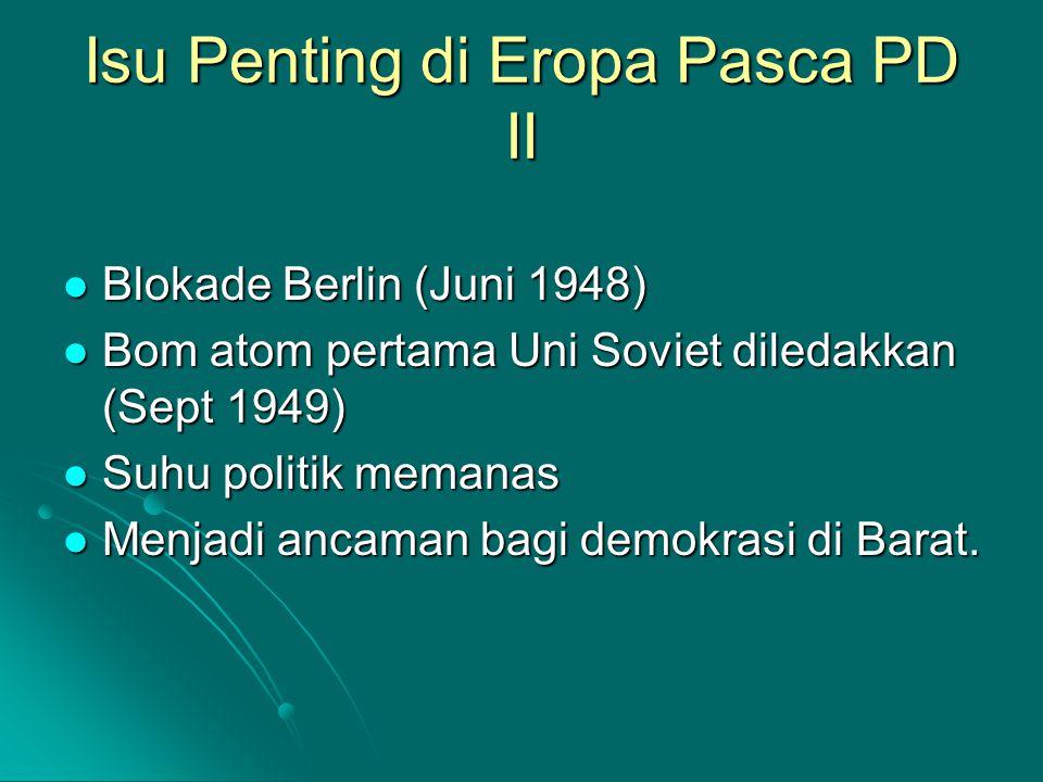 Isu Penting di Eropa Pasca PD II Blokade Berlin (Juni 1948) Blokade Berlin (Juni 1948) Bom atom pertama Uni Soviet diledakkan (Sept 1949) Bom atom pertama Uni Soviet diledakkan (Sept 1949) Suhu politik memanas Suhu politik memanas Menjadi ancaman bagi demokrasi di Barat.