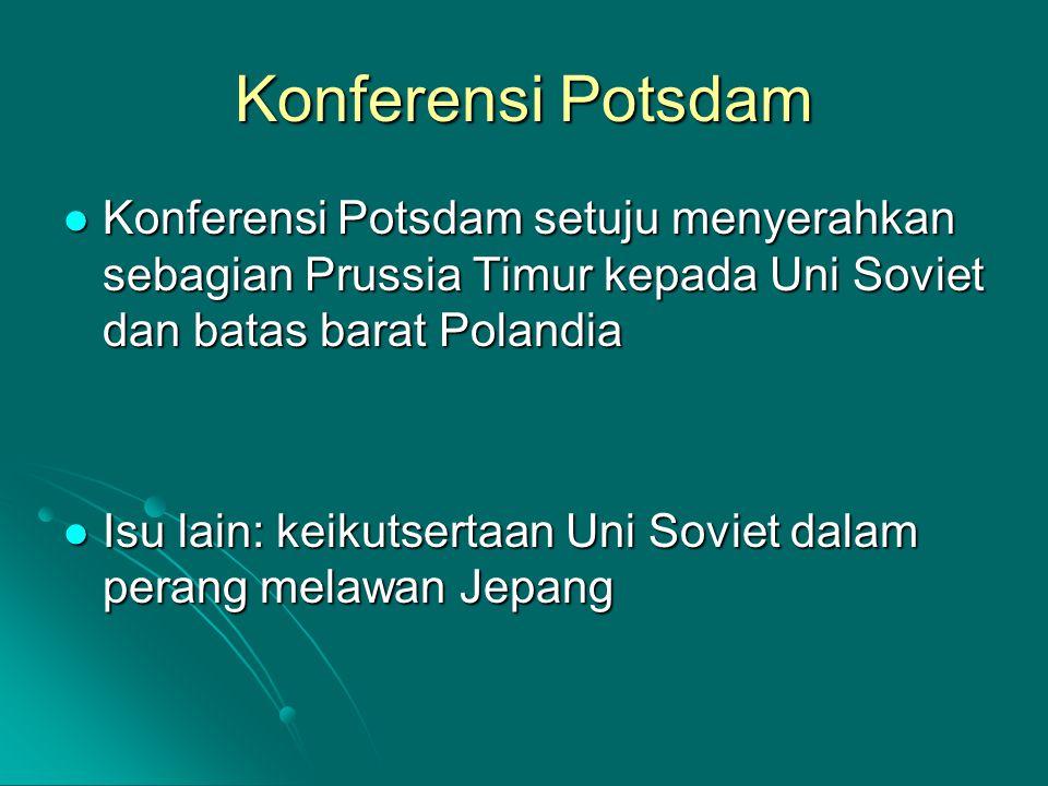 Konferensi Potsdam Konferensi Potsdam setuju menyerahkan sebagian Prussia Timur kepada Uni Soviet dan batas barat Polandia Konferensi Potsdam setuju menyerahkan sebagian Prussia Timur kepada Uni Soviet dan batas barat Polandia Isu lain: keikutsertaan Uni Soviet dalam perang melawan Jepang Isu lain: keikutsertaan Uni Soviet dalam perang melawan Jepang