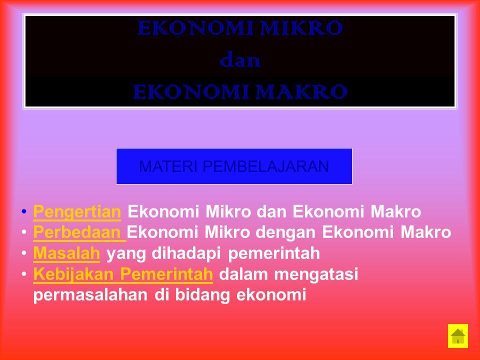EKONOMI MIKRO dan EKONOMI MAKRO MATERI PEMBELAJARAN Pengertian Ekonomi Mikro dan Ekonomi Makro Perbedaan Ekonomi Mikro dengan Ekonomi Makro Masalah yang dihadapi pemerintah Kebijakan Pemerintah dalam mengatasi permasalahan di bidang ekonomi