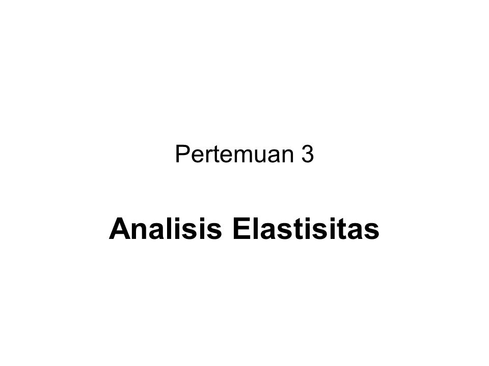 Pertemuan 3 Analisis Elastisitas