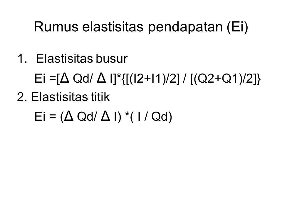 Rumus elastisitas pendapatan (Ei) 1.Elastisitas busur Ei =[ Δ Qd/ Δ I]*{[(I2+I1)/2] / [(Q2+Q1)/2]} 2. Elastisitas titik Ei = ( Δ Qd/ Δ I) *( I / Qd)