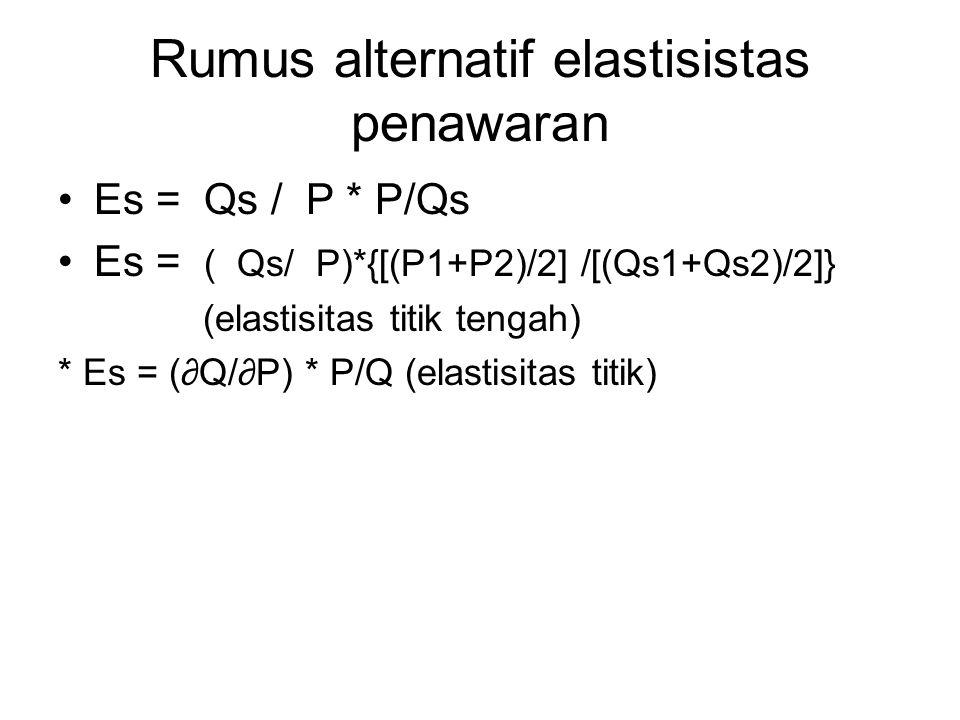 Rumus alternatif elastisistas penawaran Es = Qs / P * P/Qs Es = ( Qs/ P)*{[(P1+P2)/2] /[(Qs1+Qs2)/2]} (elastisitas titik tengah) * Es = (∂Q/∂P) * P/Q