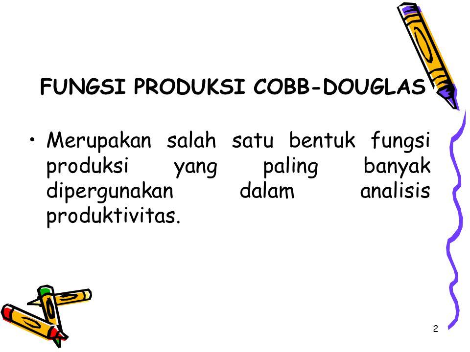 2 FUNGSI PRODUKSI COBB-DOUGLAS Merupakan salah satu bentuk fungsi produksi yang paling banyak dipergunakan dalam analisis produktivitas.