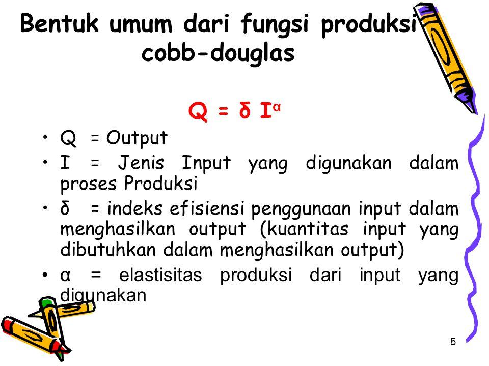 5 Bentuk umum dari fungsi produksi cobb-douglas Q = δ I α Q = Output I = Jenis Input yang digunakan dalam proses Produksi δ = indeks efisiensi penggun