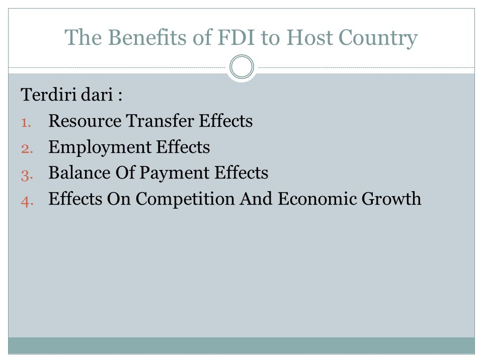 The Benefits of FDI to Host Country Terdiri dari : 1. Resource Transfer Effects 2. Employment Effects 3. Balance Of Payment Effects 4. Effects On Comp