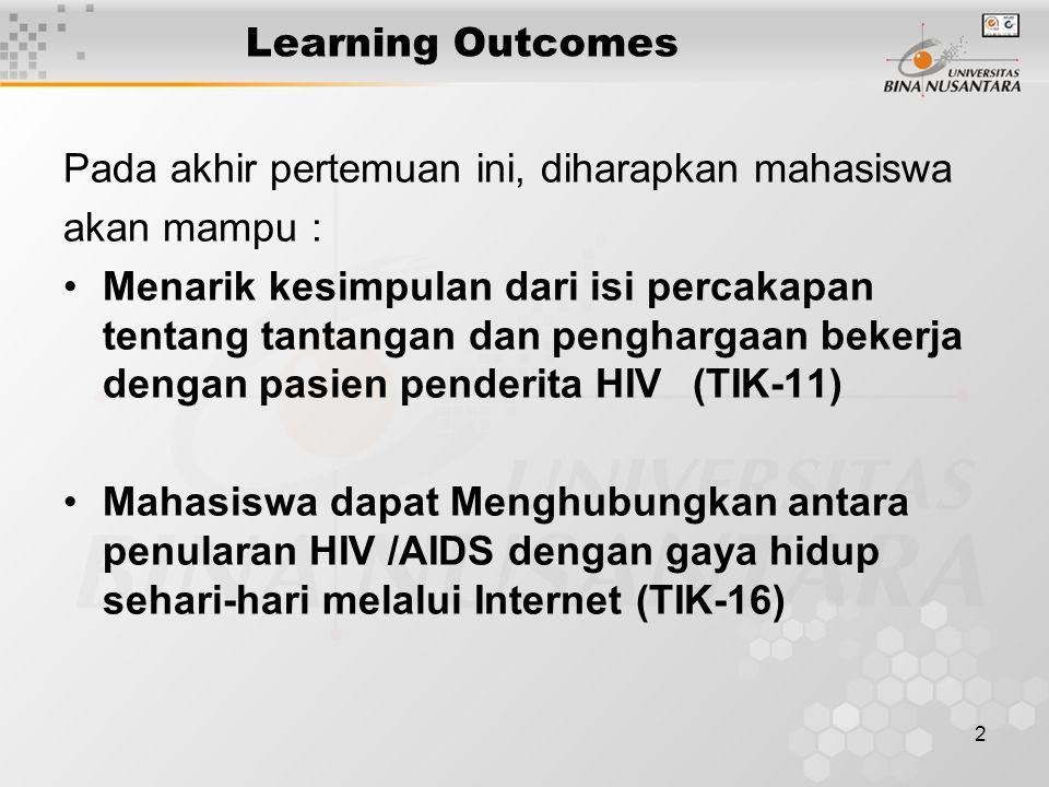 2 Learning Outcomes Pada akhir pertemuan ini, diharapkan mahasiswa akan mampu : Menarik kesimpulan dari isi percakapan tentang tantangan dan penghargaan bekerja dengan pasien penderita HIV(TIK-11) Mahasiswa dapat Menghubungkan antara penularan HIV /AIDS dengan gaya hidup sehari-hari melalui Internet (TIK-16)